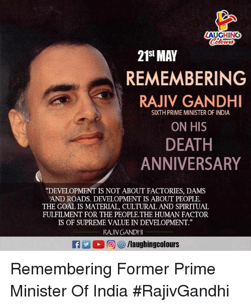 """Supreme, Death, and Goal: AUGHING  Colos  21St MAY  REMEMBERING  RAJIV GANDHI  SIXTH PRIME MINISTER OF INDIA  ON HIS  DEATH  ANNIVERSARY  """"DEVELOPMENT IS NOT ABOUT FACTORIES, DAMS  AND ROADS. DEVELOPMENT IS ABOUT PEOPLE  THE GOAL IS MATERIAL, CULTURAL AND SPIRITUAL  FULFILMENT FOR THE PEOPLE.THE HUMAN FACTOR  IS OF SUPREME VALUE IN DEVELOPMENT""""  RAJIVGANDHI Remembering Former Prime Minister  Of India #RajivGandhi"""