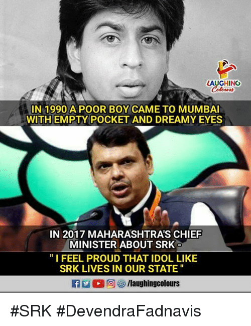 "Proud, Indianpeoplefacebook, and Boy: AUGHING  Colowrs  IN 1990 A POOR BOY CAME TO MUMBAI  WITH EMPTY POCKET AND DREAMY EYES  IN 2017 MAHARASHTRA'S CHIEF  MINISTER ABOUT SRK  ""I FEEL PROUD THAT IDOL LIKE  SRK LIVES IN OUR STATE #SRK  #DevendraFadnavis"