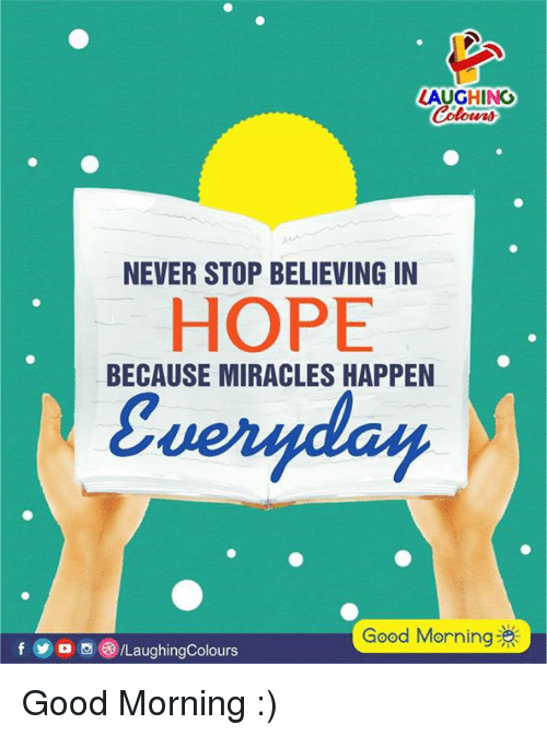 Good Morning, Good, and Hope: AUGHING  NEVER STOP BELIEVING IN  HOPE  BECAUSE MIRACLES HAPPEN  Good Morning  f LaughingColours Good Morning :)