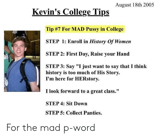 "look forward: August 18th 2005  Kevin's College Tips  Tip #7 For MAD Pussy in College  STEP 1: Enroll in History Of Women  STEP 2: First Day, Raise your Hand  STEP 3: Say ""I just want to say that I think  history is too much of His Story  I'm here for HERstory  I look forward to a great class.""  STEP 4: Sit Down  STEP 5: Collect Panties For the mad p-word"