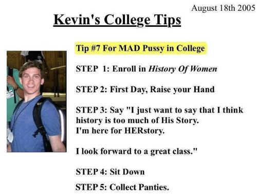 "look forward: August 18th 2005  Kevin's College Tips  Tip #7 For MAD Pussy in College  STEP 1: Enroll in History Of Women  STEP 2: First Day, Raise your Hand  STEP 3: Say ""I just want to say that I think  history is too much of His Story  I'm here for HERstory  I look forward to a great class.""  STEP 4: Sit Down  STEP 5: Collect Panties"