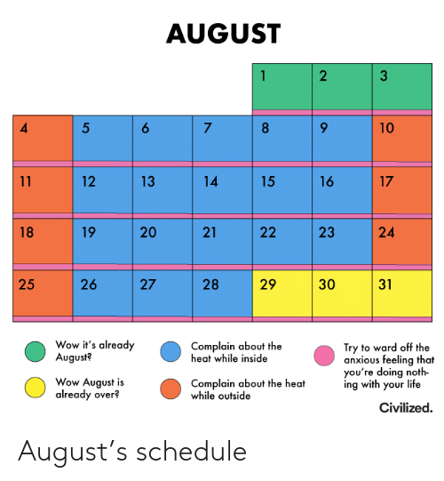 5 7: AUGUST  2  6  5  7  8  10  14  16  17  11  12  13  15  19  20  21  24  18  22  26  29  25  27  28  30  31  Wow it's already  August?  Complain about the  heat while inside  Try to ward off the  anxious feeling that  you're doing noth  ing with your life  Wow August is  already over?  Complain about the heat  while outside  Civilized  23 August's schedule
