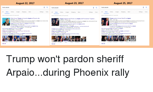 Contemption: August 22, 2017  August 23, 2017  August 25, 2017  trump arpaio  a  trump arpaio  trump arpaio  All  News  Videos  Images  Shopping  More  Settings  Tools  All  Videos  Shopping  Tools  All  News  Videos  Images  Shopping  More  Settings  Tools  News  Images  More  Settings  About 228,000 results (0.66 seconds)  About 230,000 results (0.63 seconds)  About 298,000 results (0.41 seconds)  Trump pardons former Sheriff Joe Arpaio  CNN- 1 hour ago  Washington (CNN) President Donald Trump has pardoned controversial former  sheriff Joe Arpaio of his conviction for criminal contempt, the  President Trump Pardons Former Sheriff Joe Arpaio  NPR 1 hour ago  President Donald Trump pardons former Sheriff Joe Arpaio  Local Source - AZCentral.com- 57 minutes ago  White House: Trump won't pardon Arpaio at Phoenix rally  CBS News - 47 minutes ago  President Trump will not pardon former Arizona Sheriff Joe Arpaio at an Arizona rally  Trump Suggests Hell Pardon Joe Arpaio, Self-Proclaimed Toughest...  HuffPost - 15 hours ago  President Donald Trump suggested he will grant Joe Arpaio, the controversial former  sheriff of Maricopa County in Arizona, a pardon for .  White House has paperwork ready for Joe Arpaio pardon  CNN International - 3 hours ago  Trump didn't pardon Joe Arpaio in Phoenix -but hints that he will  Local Source AZCentral.com - 20 hours ago  RiFF  RPAIO  on Tuesday, according to White House Press Secretary.  Trump won't pardon Sheriff Joe' Arpaio at Arizona rally  The Hill (blog) 50 minutes ago  President Trump won't pardon former Sheriff Joe Arpaio today  Local Source ABC15 Arizona 57 minutes ago  Will President Trump pardon racist Joe Arpaio?  Opinion The Boston Globe 17 hours ago  Trump planning Arpaio pardon? Ex-sheriff says 'we'll see what..  In-Depth - Fox News - 6 hours ago  President Donald Trump will not pardon Joe Arpaio during Phoenix  Local Source - AZCentral.com- 47 minutes ago  Why Does Donald Trump Like Sheriff Joe Arpaio?  Opinion The New Y