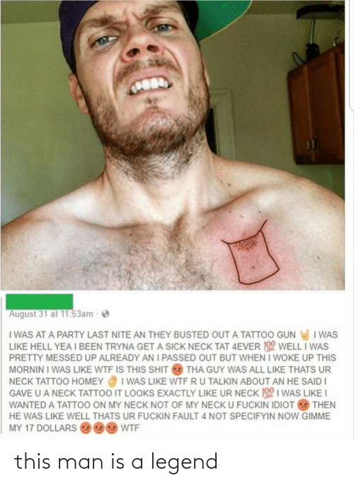Tattoo: August 31 at 11:53am  I WAS AT A PARTY LAST NITE AN THEY BUSTED OUT A TATTOO GUN I WAS  LIKE HELL YEA I BEEN TRYNA GET A SICK NECK TAT 4EVER 190 WELL I WAS  PRETTY MESSED UP ALREADY AN I PASSED OUT BUT WHEN I WOKE UP THIS  MORNIN I WAS LIKE WTF IS THIS SHIT  THA GUY WAS ALL LIKE THATS UR  I WAS LIKE WTF RU TALKIN ABOUT AN HE SAID I  GAVE U A NECK TATTOO IT LOOKS EXACTLY LIKE UR NECK 100 I WAS LIKE I  NECK TATTOO HOMEY  WANTED A TATTOO ON MY NECK NOT OF MY NECK U FUCKIN IDIOT  THEN  HE WAS LIKE WELL THATS UR FUCKIN FAULT 4 NOT SPECIFYIN NOW GIMME  MY 17 DOLLARS  WTF this man is a legend
