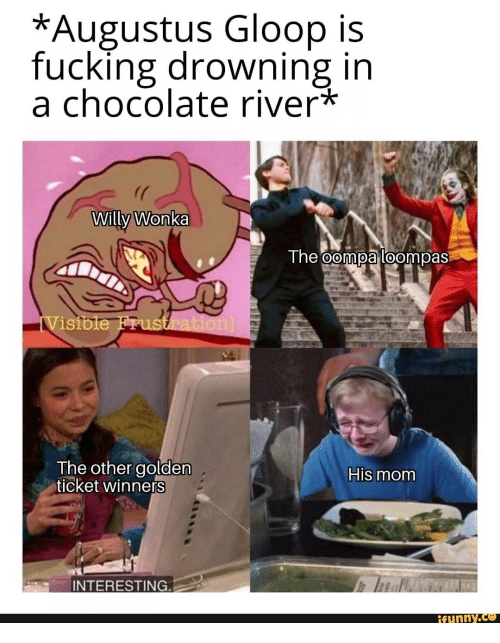 river: *Augustus Gloop is  fucking drowning in  a chocolate river*  Willy Wonka  The oompa loompas  iVisible Frustration]  The other golden  ticket winners  His mom  INTERESTING.  ifunny.co