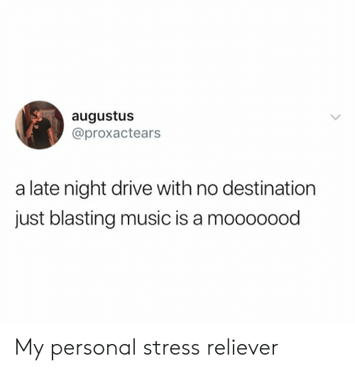 Music Is: augustus  @proxactears  a late night drive with no destination  just blasting music is a mooooood My personal stress reliever