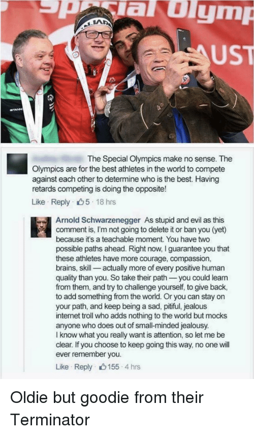 Arnold Schwarzenegger: aulym  UST  The Special Olympics make no sense. The  Olympics are for the best athletes in the world to compete  against each other to determine who is the best. Having  retards competing is doing the opposite!  Like Reply 5 18 hrs  Arnold Schwarzenegger As stupid and evil as this  comment is, I'm not going to delete it or ban you (yet)  because it's a teachable moment. You have two  possible paths ahead. Right now, I guarantee you that  these athletes have more courage, compassion,  brains, skill-_ actually more of every positive human  quality than you. So take their path you could leann  from them, and try to challenge yourself, to give back,  to add something from the world. Or you can stay on  your path, and keep being a sad, pitiful, jealous  internet troll who adds nothing to the world but mocks  anyone who does out of small-minded jealousy.  I know what you really want is attention, so let me be  clear. If you choose to keep going this way, no one will  ever remember you  Like Reply 155 4 hrs Oldie but goodie from their Terminator