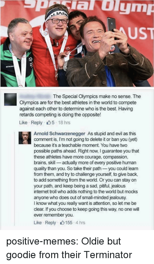 Arnold Schwarzenegger: aulym  UST  The Special Olympics make no sense. The  Olympics are for the best athletes in the world to compete  against each other to determine who is the best. Having  retards competing is doing the opposite!  Like Reply 5 18 hrs  Arnold Schwarzenegger As stupid and evil as this  comment is, I'm not going to delete it or ban you (yet)  because it's a teachable moment. You have two  possible paths ahead. Right now, I guarantee you that  these athletes have more courage, compassion,  brains, skill-_ actually more of every positive human  quality than you. So take their path you could leann  from them, and try to challenge yourself, to give back,  to add something from the world. Or you can stay on  your path, and keep being a sad, pitiful, jealous  internet troll who adds nothing to the world but mocks  anyone who does out of small-minded jealousy.  I know what you really want is attention, so let me be  clear. If you choose to keep going this way, no one will  ever remember you  Like Reply 155 4 hrs positive-memes:  Oldie but goodie from their Terminator