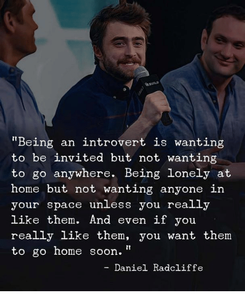"Daniel Radcliffe, Introvert, and Soon...: auns  Being an introvert is wanting  to be invited but not wanting  to go anywhere. Being lonely at  home but not wanting anyone in  your space unless you really  like them. And even if you  really like them, you want them  to go home soon.""  - Daniel Radcliffe"