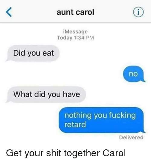 Fucking, Memes, and Shit: aunt carol  iMessage  Today 1:34 PM  Did you eat  no  What did you have  nothing you fucking  retard  Delivered Get your shit together Carol