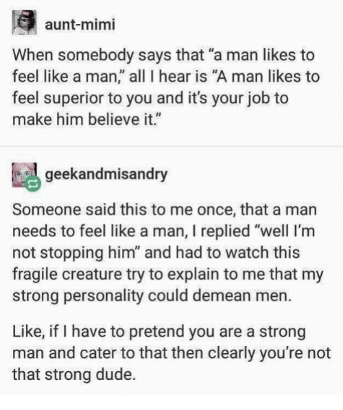 "Dude, Memes, and Watch: aunt-mimi  When somebody says that ""a man likes to  feel like a man, all 1 hear is ""A man likes to  feel superior to you and it's your job to  make him believe it.""  geekandmisandry  Someone said this to me once, that a man  needs to feel like a man, I replied ""well I'm  not stopping him"" and had to watch this  fragile creature try to explain to me that my  strong personality could demean men.  Like, if I have to pretend you are a strong  man and cater to that then clearly you're not  that strong dude."