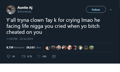 cheated: Auntie Aj  Follow  @AuntiexAj  Y'all tryna clown Tay k for crying Imao he  facing life nigga you cried when yo bitch  cheated on you  11:59 PM - 20 Jul 2019  8,739 Retweets  29,533 Likes  17 8.7K  59  Зок
