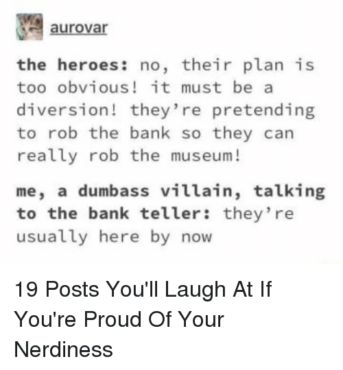 Diversion: aurovar  the heroes: no, their plan is  too obvious! it must be a  diversion! they're pretending  to rob the bank so they can  really rob the museum!  me, a dumbass villain, talking  to the bank teller: they re  usually here by now 19 Posts You'll Laugh At If You're Proud Of Your Nerdiness