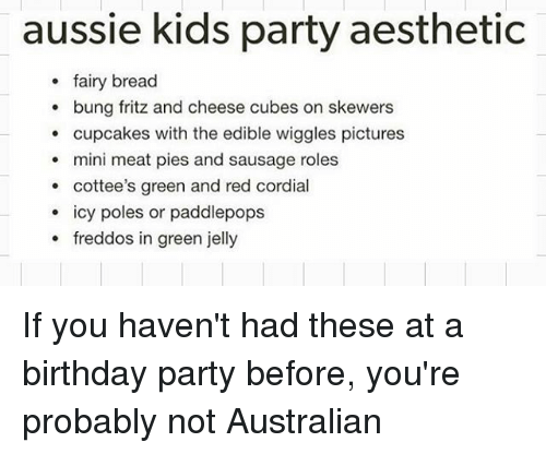 Meate: aussie kids party aesthetic  fairy bread  bung fritz and cheese cubes on skewers  cupcakes with the edible wiggles pictures  mini meat pies and sausage roles  cottee's green and red cordial  icy poles or paddlepops  freddos in green jelly  o IC If you haven't had these at a birthday party before, you're probably not Australian