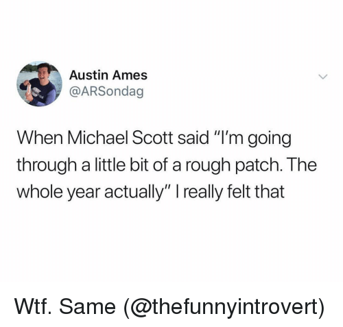 """Ames: Austin Ames  @ARSondag  When Michael Scott said """"I'm going  through a little bit of a rough patch. The  whole year actually"""" really felt that Wtf. Same (@thefunnyintrovert)"""