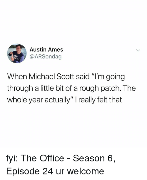 """Ames: Austin Ames  @ARSondag  When Michael Scott said """"I'm going  through a little bit of a rough patch. The  whole year actually"""" really felt that fyi: The Office - Season 6, Episode 24 ur welcome"""