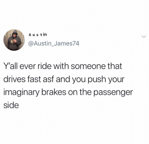 Brakes: Austin  @Austin_James74  Y'all ever ride with someone that  drives fast asf and you push your  imaginary brakes on the passenger  side