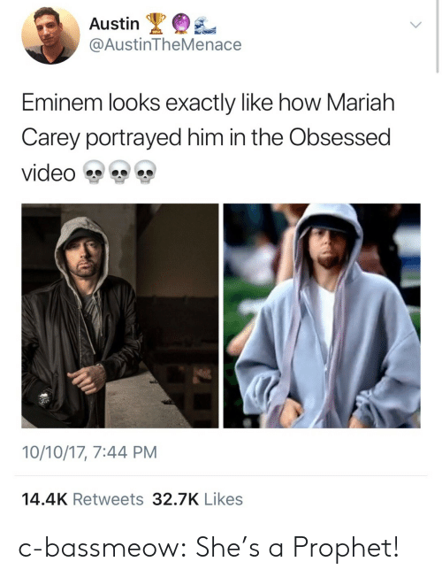 Eminem: Austin  @AustinTheMenace  Eminem looks exactly like how Mariah  Carey portrayed him in the Obsessed  video雙雙雙  10/10/17, 7:44 PM  14.4K Retweets 32.7K Likes c-bassmeow: She's a Prophet!