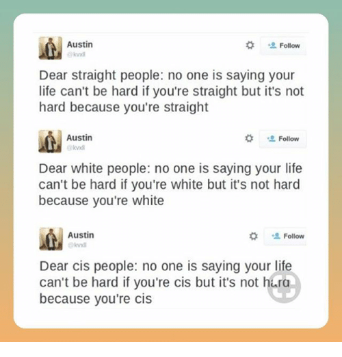 """Life, Memes, and White People: Austin  #  Follow  Dear straight people: no one is saying your  life can't be hard if you're straight but it's not  hard because you're straight  Austin  kvxd  な """" Follow  Dear white people: no one is saying your life  can't be hard if you're white but it's not hard  because you're white  Austin  #  Follow  Dear cis people: no one is saying your life  can't be hard if you're cis but it's not hura  because you're cis"""