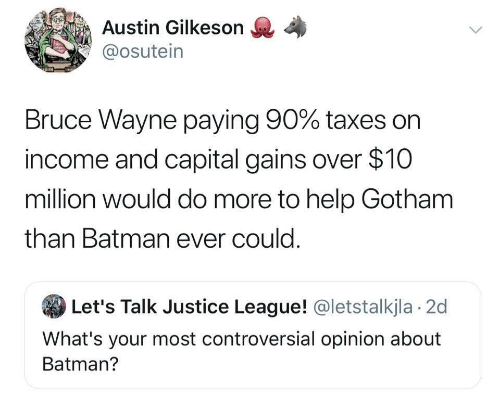 Capital: Austin Gilkeson  @osutein  Bruce Wayne paying 90% taxes on  income and capital gains over $10  million would do more to help Gotham  than Batman ever could.  Let's Talk Justice League! @letstalkjla 2d  What's your most controversial opinion about  Batman?