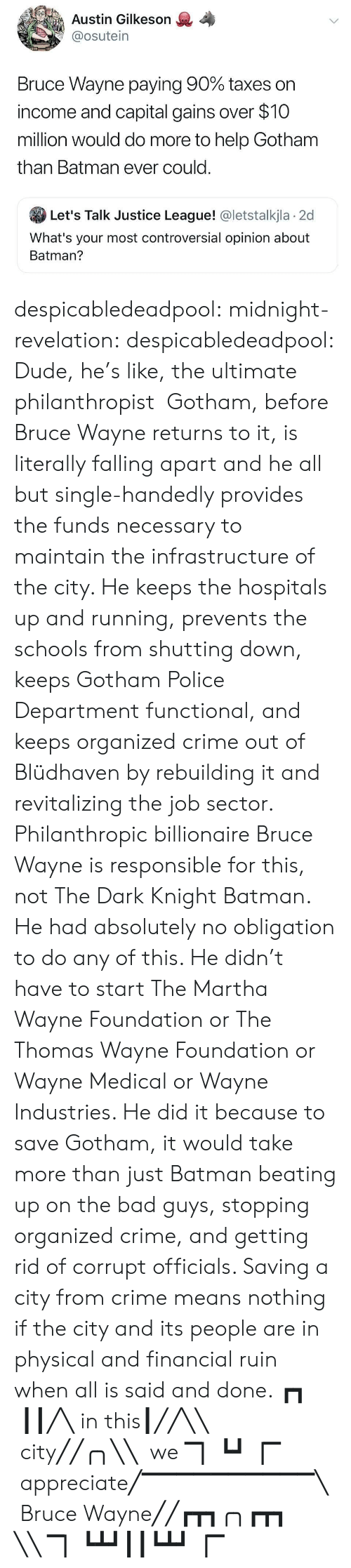 Ruin: Austin Gilkeson  @osutein  Bruce Wayne paying 90% taxes on  income and capital gains over $10  million would do more to help Gotham  than Batman ever could.  Let's Talk Justice League! @letstalkjla 2d  What's your most controversial opinion about  Batman? despicabledeadpool:  midnight-revelation: despicabledeadpool:  Dude, he's like, the ultimate philanthropist   Gotham, before Bruce Wayne returns to it, is literally falling apart and he all but single-handedly provides the funds necessary to maintain the infrastructure of the city. He keeps the hospitals up and running, prevents the schools from shutting down, keeps Gotham Police Department functional, and keeps organized crime out of Blüdhaven by rebuilding it and revitalizing the job sector. Philanthropic billionaire Bruce Wayne is responsible for this, not The Dark Knight Batman. He had absolutely no obligation to do any of this. He didn't have to start The Martha Wayne Foundation or The Thomas Wayne Foundation or Wayne Medical or Wayne Industries. He did it because to save Gotham, it would take more than just Batman beating up on the bad guys, stopping organized crime, and getting rid of corrupt officials. Saving a city from crime means nothing if the city and its people are in physical and financial ruin when all is said and done.  ┏┓  ┃┃╱╲ in this┃╱╱╲╲  city╱╱╭╮╲╲  we ▔▏┗┛▕▔    appreciate╱▔▔▔▔▔▔▔▔▔▔╲  Bruce Wayne╱╱┏┳┓╭╮┏┳┓ ╲╲ ▔▏┗┻┛┃┃┗┻┛▕▔