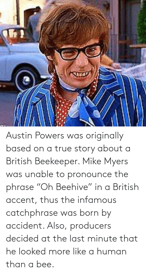 """thus: Austin Powers was originally based on a true story about a British Beekeeper. Mike Myers was unable to pronounce the phrase """"Oh Beehive"""" in a British accent, thus the infamous catchphrase was born by accident. Also, producers decided at the last minute that he looked more like a human than a bee."""