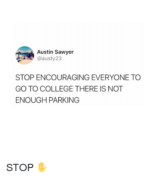 College, Austin, and Parking: Austin Sawyer  @austy23  STOP ENCOURAGING EVERYONE TO  GO TO COLLEGE THERE IS NOT  ENOUGH PARKING STOP ✋