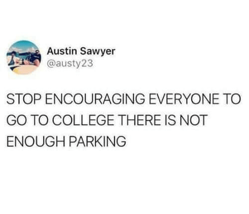 encouraging: Austin Sawyer  @austy23  STOP ENCOURAGING EVERYONE TO  GO TO COLLEGE THERE IS NOT  ENOUGH PARKING