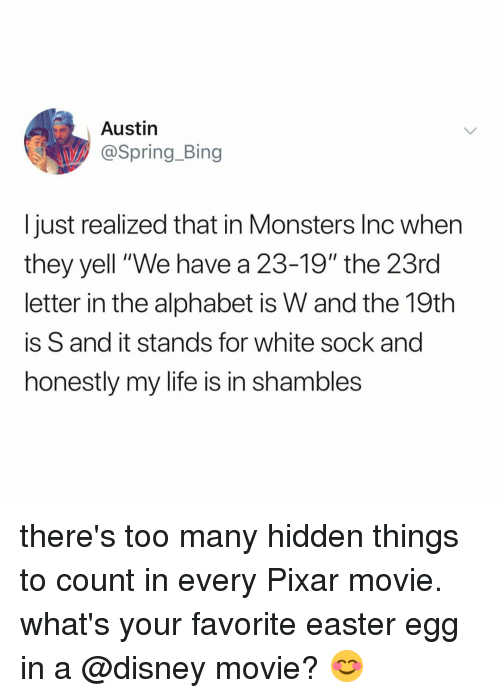 """Monsters Inc: Austin  @Spring_Bing  I just realized that in Monsters Inc when  they yell """"We have a 23-19"""" the 23rd  letter in the alphabet is W and the 19th  is S and it stands for white sock and  honestly my life is in shambles there's too many hidden things to count in every Pixar movie. what's your favorite easter egg in a @disney movie? 😊"""