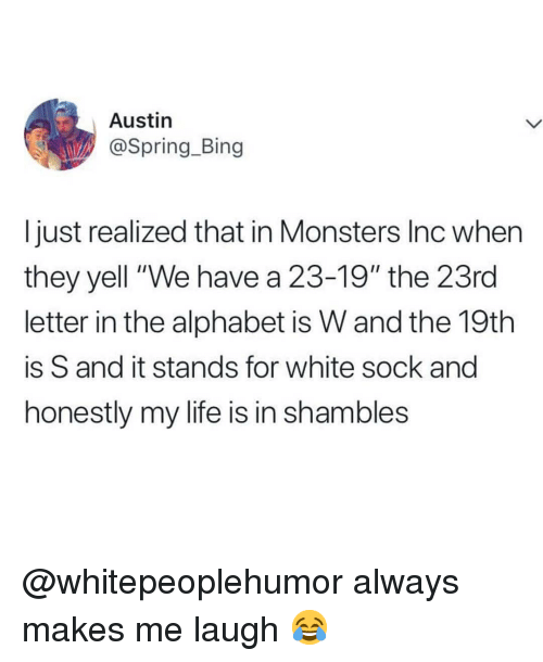 """Life, Memes, and Monsters Inc: Austin  @Spring_Bing  I just realized that in Monsters Inc when  they yell """"We have a 23-19"""" the 23rd  letter in the alphabet is W and the 19th  is S and it stands for white sock and  honestly my life is in shambles @whitepeoplehumor always makes me laugh 😂"""