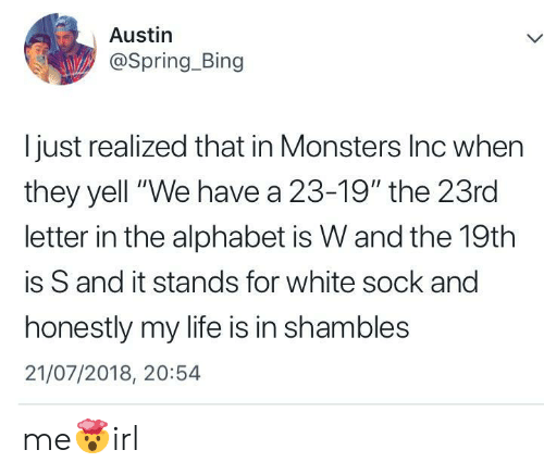 """Monsters Inc: Austin  @Spring_Bing  I just realized that in Monsters Inc when  they yell """"We have a 23-19"""" the 23rd  letter in the alphabet is W and the 19th  is S and it stands for white sock and  honestly my life is in shambles  21/07/2018, 20:54 me🤯irl"""