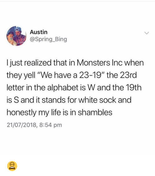 """Monsters Inc: Austin  @Spring.Bing  I just realized that in Monsters Inc whern  they yell """"We have a 23-19"""" the 23rd  letter in the alphabet is W and the 19th  is S and it stands for white sock and  honestly my life is in shambles  21/07/2018, 8:54 pm 😩"""
