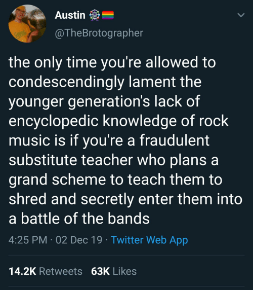 Generations: Austin  @TheBrotographer  RACKS  the only time you're allowed to  condescendingly lament the  younger generation's lack of  encyclopedic knowledge of rock  music is if you're a fraudulent  substitute teacher who plans a  grand scheme to teach them to  shred and secretly enter them into  a battle of the bands  4:25 PM · 02 Dec 19 · Twitter Web App  14.2K Retweets 63K Likes