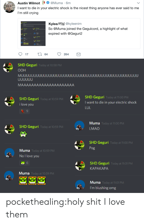 blushing: Austin Wilmot Muma 6m  I want to die in your electric shock is the nicest thing anyone has ever said to me  I'm still crying  Kylee/lH @kyleenim  So @Muma joined the Gegulcord, a highlight of what  expired with @Geguri2  SHO Gegan  Pg  Muma   SHD Geguri  OOH  Today at 10:58 PM  SHD Geguri  I want to die in your electric shock  LUL  Today at 11:00 PM  SHD Geguri  i love you  Today at 10:59 PM  Muma  LMAO  Today at 11:00 PM  SHD Geguri  Today at 10:59 PM  SHD Geguri  Pog  Today at 11:00 PM  Muma  Today at 10:59 PM  No I love you  SHD Geguri  KAPAKAPA  Today at 11:01 PM  Muma  Today at 10:59 PM  Muma  Today at 11:01 PM  l'm blushing omg pockethealing:holy shit I love them