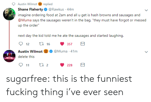 """sausages: Austin Wilmotreplied  Shane Flaherty@Rawkus 44m  imagine ordering food at 2am and all u get is hash browns and sausages and  @Muma says the sausages weren't in the bag, """"they must have forgot or messed  up the order""""  next day the kid told me he ate the sausages and started laughing  12  16  357  Austin Wilmot 囟Ф @Muma-41 m  kseit: tii;  911 t 2228 sugarfree:  this is the funniest fucking thing i've ever seen"""
