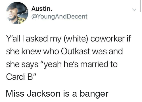 "OutKast: Austin.  @YoungAndDecent  Yall I asked my (white) coworker if  she knew who Outkast was and  she says ""yeah he's married to  Cardi B"" Miss Jackson is a banger"