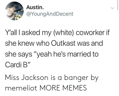 """OutKast: Austin.  @YoungAndDecent  Yall I asked my (white) coworker if  she knew who Outkast was and  she says """"yeah he's married to  Cardi B"""" Miss Jackson is a banger by memeliot MORE MEMES"""
