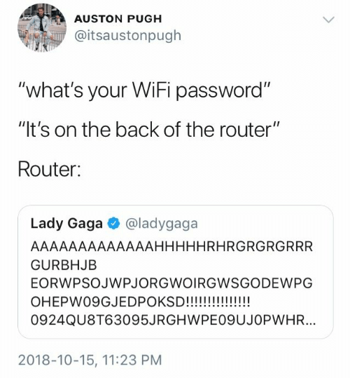 "Lady Gaga: AUSTON PUGH  @itsaustonpugh  ""what's your WiFi password""  ""It's on the back of the router""  Router:  Lady Gaga  @ladygaga  AAAAAAAAAAAAAHHHHHRHRGRGRGRRR  GURBHJB  EORWPSOJWPJORGWOIRGWSGODEWPG  OHEPW09GJEDPOKSD!!!!  !!!!  0924QU8T63095JRGHWPE09UJOPWHR...  2018-10-15, 11:23 PM"