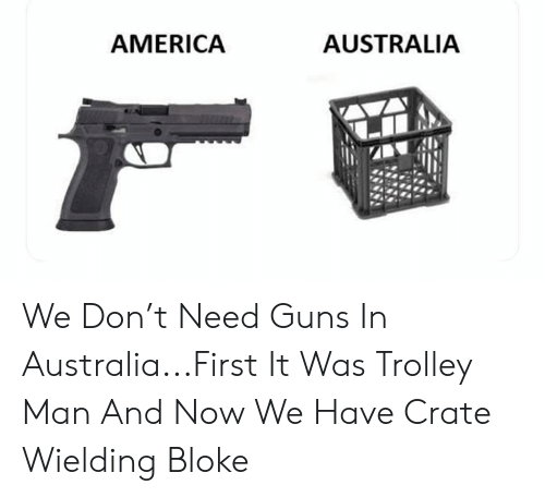 Crate: AUSTRALIA  AMERICA We Don't Need Guns In Australia...First It Was Trolley Man And Now We Have Crate Wielding Bloke
