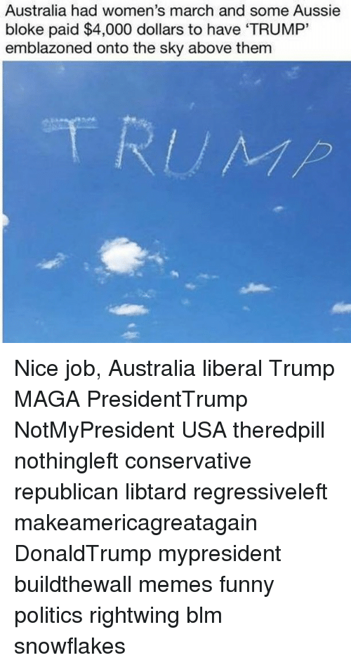 """Funny, Memes, and Politics: Australia had women's march and some Aussie  bloke paid $4,000 dollars to have 'TRUMP""""  emblazoned onto the sky above them Nice job, Australia liberal Trump MAGA PresidentTrump NotMyPresident USA theredpill nothingleft conservative republican libtard regressiveleft makeamericagreatagain DonaldTrump mypresident buildthewall memes funny politics rightwing blm snowflakes"""