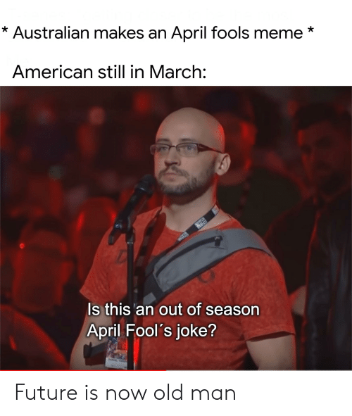 april fools meme: * Australian makes an April fools meme*  American still in March:  Is this'an out of season  April Fool's joke? Future is now old man