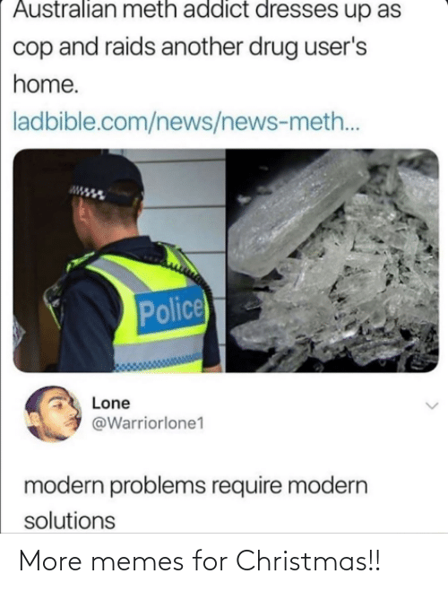 Police: Australian meth addict dresses up as  cop and raids another drug user's  home.  ladbible.com/news/news-meth..  Police  Lone  @Warriorlone1  modern problems require modern  solutions More memes for Christmas!!