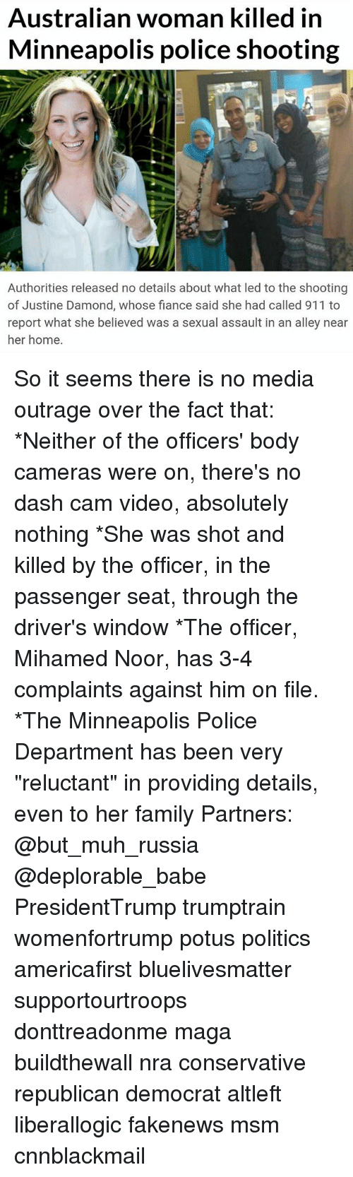 """Cnnblackmail: Australian woman killed in  Minneapolis police shooting  Authorities released no details about what led to the shooting  of Justine Damond, whose fiance said she had called 911 to  report what she believed was a sexual assault in an alley near  her home. So it seems there is no media outrage over the fact that: *Neither of the officers' body cameras were on, there's no dash cam video, absolutely nothing *She was shot and killed by the officer, in the passenger seat, through the driver's window *The officer, Mihamed Noor, has 3-4 complaints against him on file. *The Minneapolis Police Department has been very """"reluctant"""" in providing details, even to her family Partners: @but_muh_russia @deplorable_babe PresidentTrump trumptrain womenfortrump potus politics americafirst bluelivesmatter supportourtroops donttreadonme maga buildthewall nra conservative republican democrat altleft liberallogic fakenews msm cnnblackmail"""