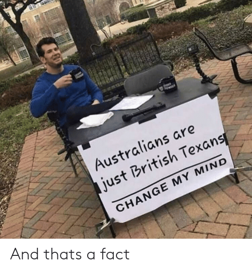 thats a fact: Australians are  just British Texans  CHANGE MY MIND And thats a fact