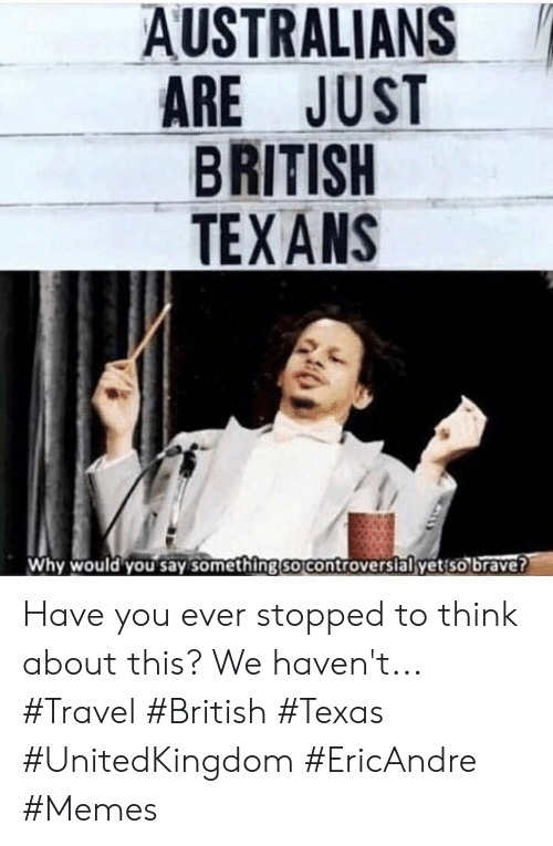 Memes, Brave, and Texans: AUSTRALIANS  ARE JUST  BRITISH  TEXANS  Why would you say something so controversial yetso brave? Have you ever stopped to think about this? We haven't... #Travel #British #Texas #UnitedKingdom #EricAndre #Memes