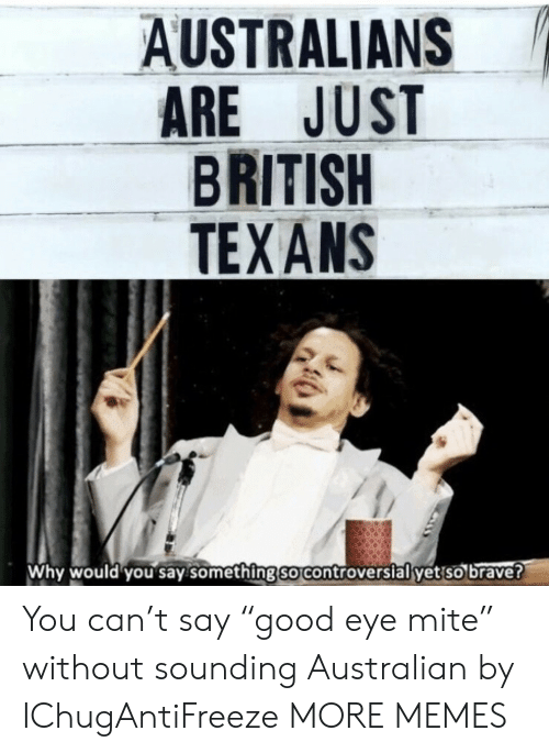 """sounding: AUSTRALIANS  ARE JUST  BRITISH  TEXANS  Why would you say.something so controverslal yet so brave? You can't say """"good eye mite"""" without sounding Australian by IChugAntiFreeze MORE MEMES"""