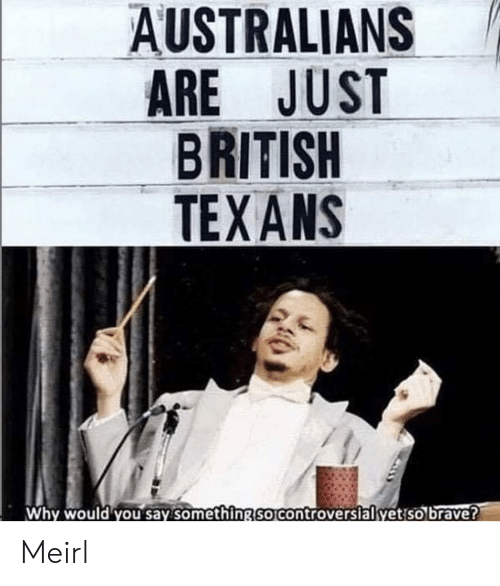 Texans: AUSTRALIANS  ARE JUST  BRITISH  TEXANS  Why would you say somethingSO Controversialyetiso brave? Meirl