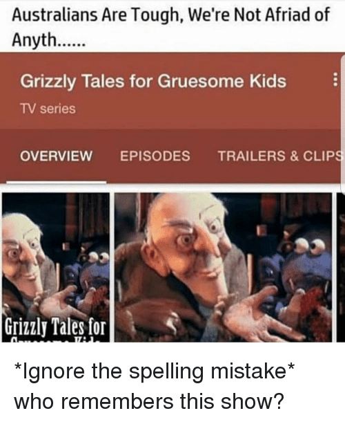 Overview: Australians Are Tough, We're Not Afriad of  Anyth  Grizzly Tales for Gruesome Kids  TV series  OVERVIEW EPISODES TRAILERS & CLIPS  Grizzly Tales for *Ignore the spelling mistake* who remembers this show?
