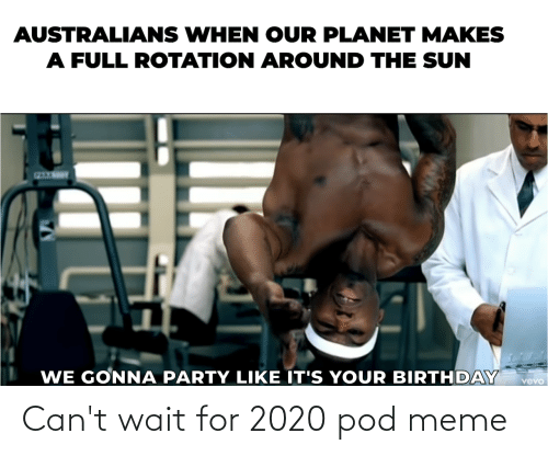 its your birthday: AUSTRALIANS WHEN OUR PLANET MAKES  A FULL ROTATION AROUND THE SUN  WE GONNA PARTY LIKE IT'S YOUR BIRTHDAY  vevo Can't wait for 2020 pod meme