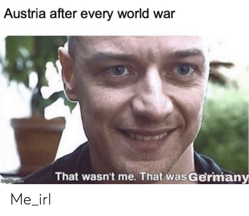 World, Austria, and Irl: Austria after every world war  That wasn't me. That wasGermany  mgfip.com Me_irl